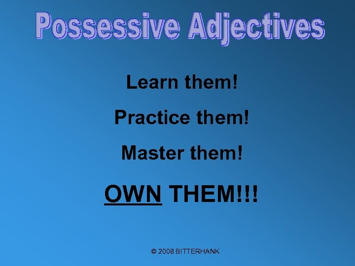 Learn them! Practice them! Master them! OWN THEM!!! © 2008 BITTERHANK
