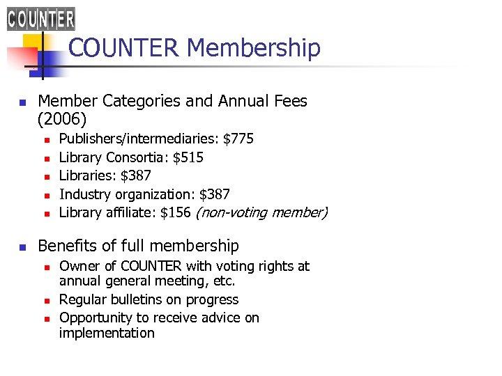 COUNTER Membership n Member Categories and Annual Fees (2006) n n n Publishers/intermediaries: $775