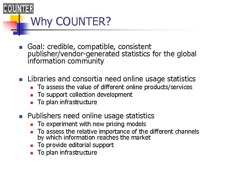 Why COUNTER? n n Goal: credible, compatible, consistent publisher/vendor-generated statistics for the global information