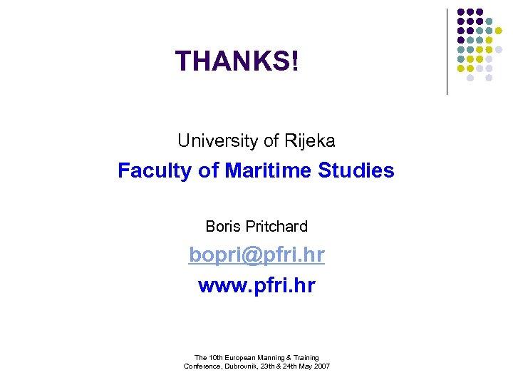 THANKS! University of Rijeka Faculty of Maritime Studies Boris Pritchard bopri@pfri. hr www. pfri.