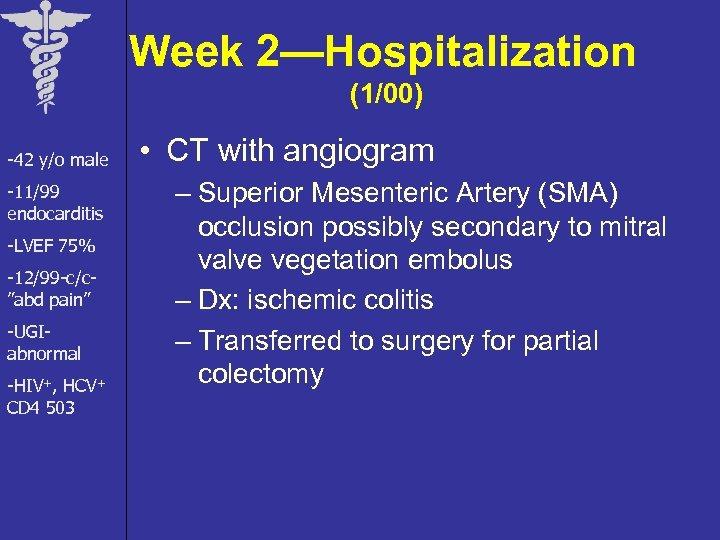 """Week 2—Hospitalization (1/00) -42 y/o male -11/99 endocarditis -LVEF 75% -12/99 -c/c""""abd pain"""" -UGIabnormal"""