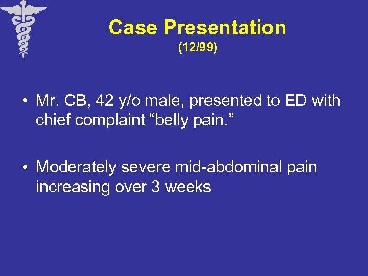 Case Presentation (12/99) • Mr. CB, 42 y/o male, presented to ED with chief