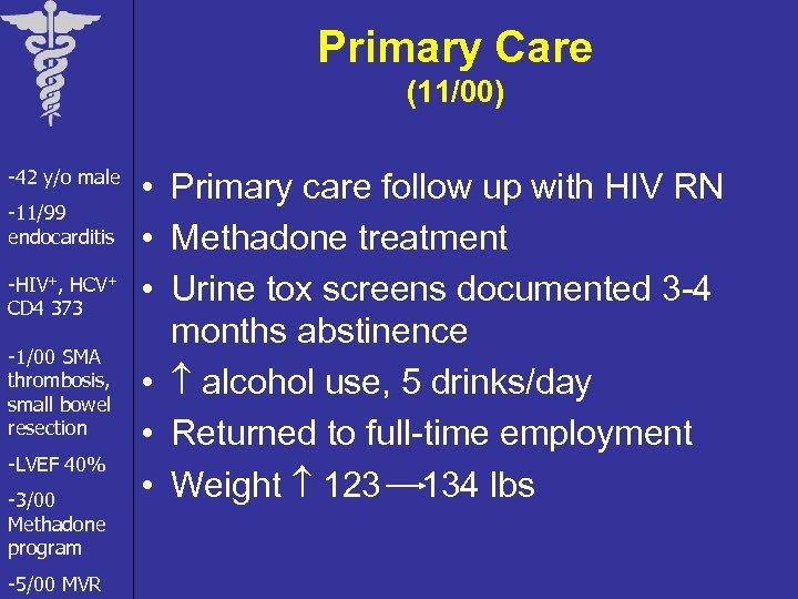 Primary Care (11/00) -42 y/o male -11/99 endocarditis -HIV+, HCV+ CD 4 373 -1/00