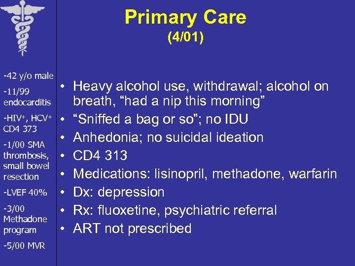 Primary Care (4/01) -42 y/o male -11/99 endocarditis -HIV+, HCV+ CD 4 373 -1/00