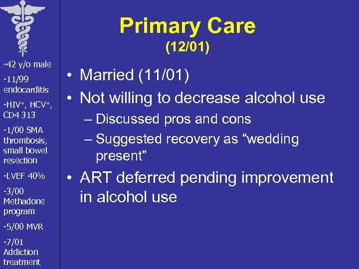 Primary Care (12/01) -42 y/o male -11/99 endocarditis -HIV+, HCV+, CD 4 313 -1/00