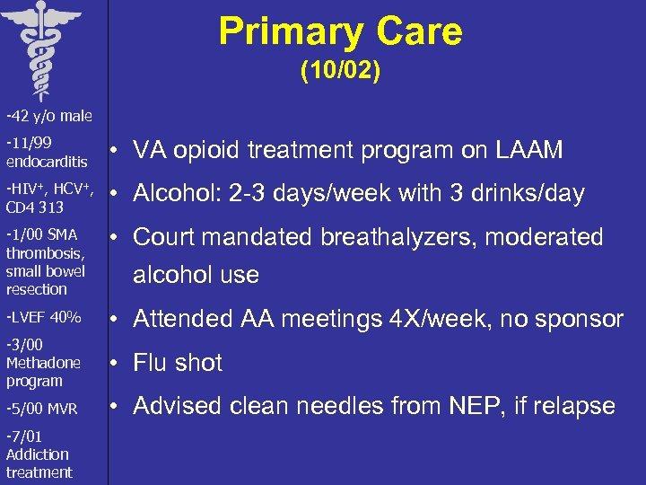 Primary Care (10/02) -42 y/o male -11/99 endocarditis • VA opioid treatment program on