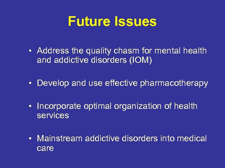 Future Issues • Address the quality chasm for mental health and addictive disorders (IOM)