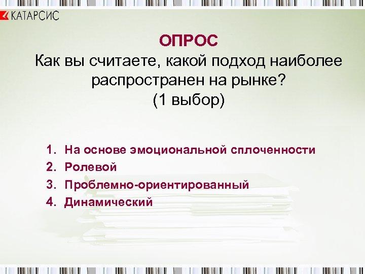 ОПРОС Как вы считаете, какой подход наиболее распространен на рынке? (1 выбор) 1. 2.