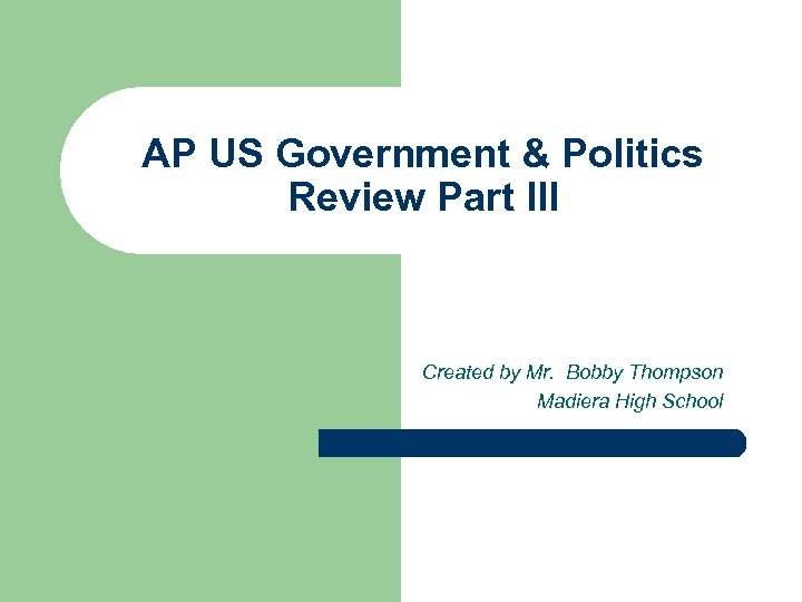 AP US Government & Politics Review Part III Created by Mr. Bobby Thompson Madiera