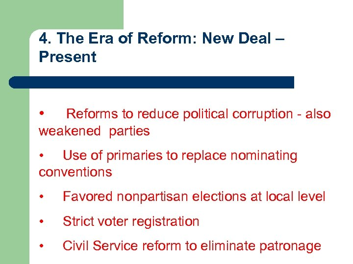 4. The Era of Reform: New Deal – Present • Reforms to reduce political