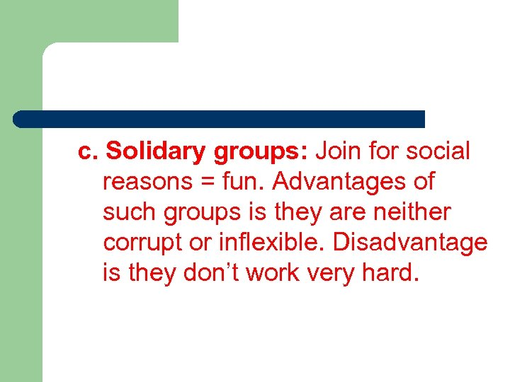 c. Solidary groups: Join for social reasons = fun. Advantages of such groups is
