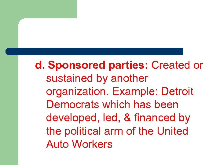 d. Sponsored parties: Created or sustained by another organization. Example: Detroit Democrats which has