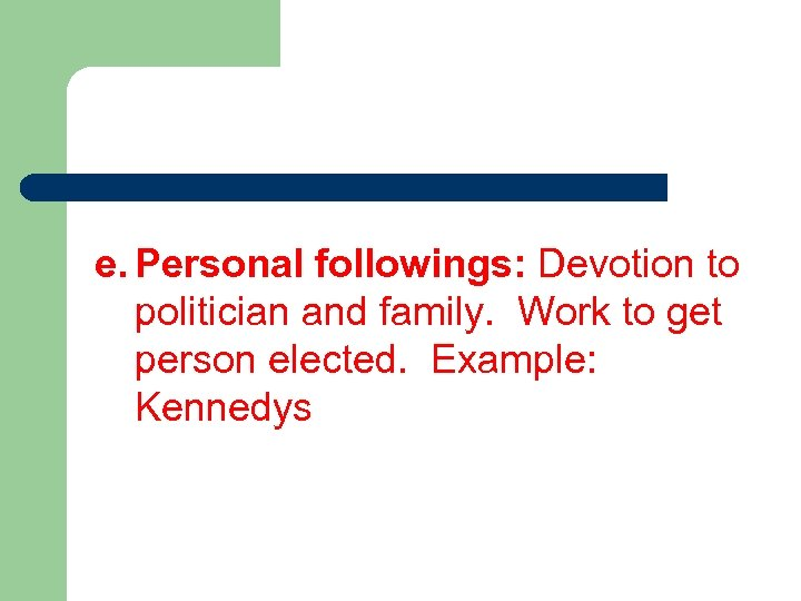 e. Personal followings: Devotion to politician and family. Work to get person elected. Example: