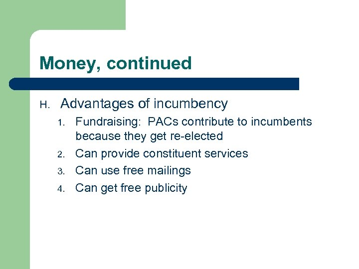 Money, continued H. Advantages of incumbency 1. 2. 3. 4. Fundraising: PACs contribute to
