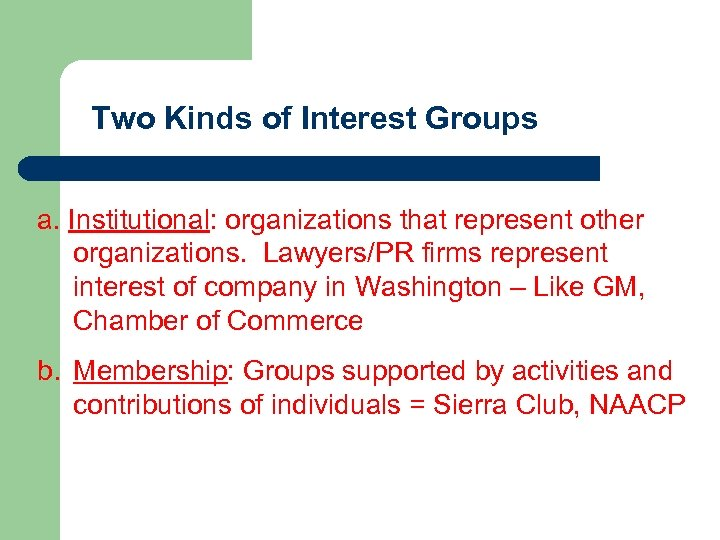 Two Kinds of Interest Groups a. Institutional: organizations that represent other organizations. Lawyers/PR firms