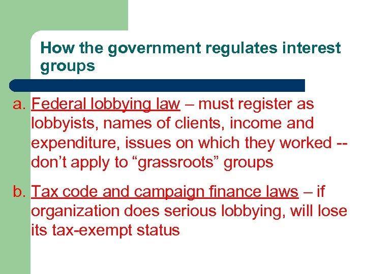 How the government regulates interest groups a. Federal lobbying law – must register as