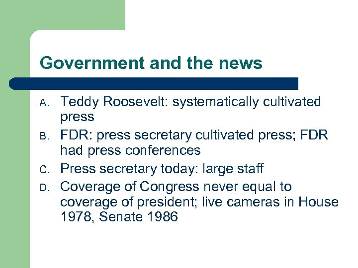 Government and the news A. B. C. D. Teddy Roosevelt: systematically cultivated press FDR: