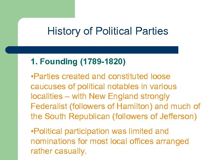 History of Political Parties 1. Founding (1789 -1820) • Parties created and constituted loose