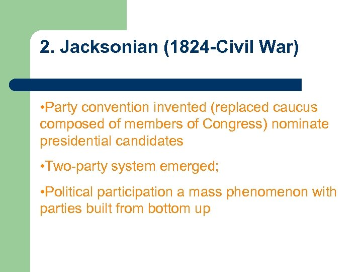 2. Jacksonian (1824 -Civil War) • Party convention invented (replaced caucus composed of members