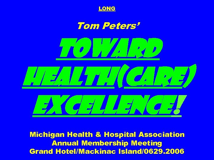LONG Tom Peters' Toward Health(care) Excellence! Michigan Health & Hospital Association Annual Membership Meeting
