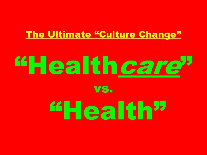 "The Ultimate ""Culture Change"" ""Healthcare"" vs. ""Health"""