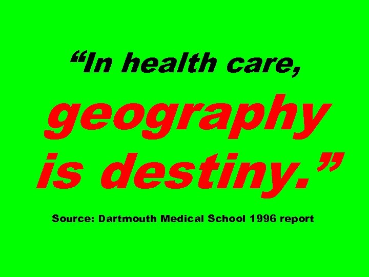 """In health care, geography is destiny. "" Source: Dartmouth Medical School 1996 report"