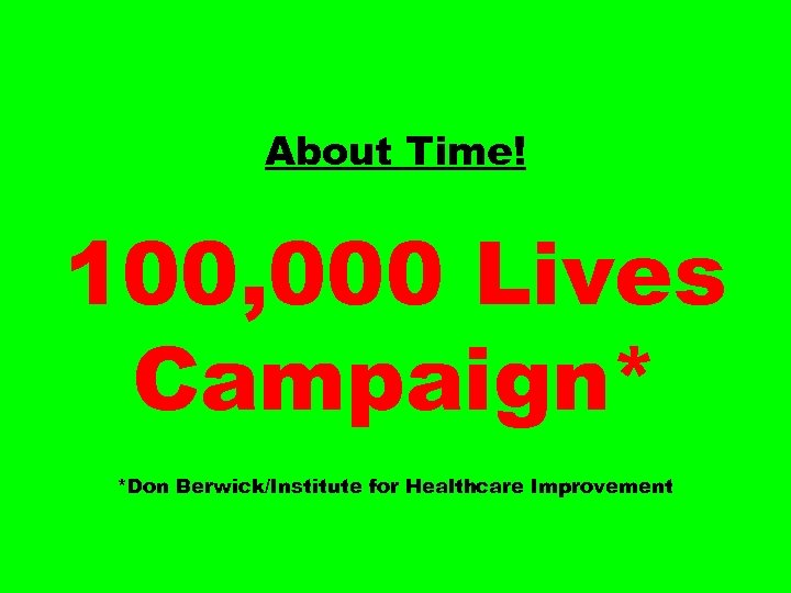 About Time! 100, 000 Lives Campaign* *Don Berwick/Institute for Healthcare Improvement