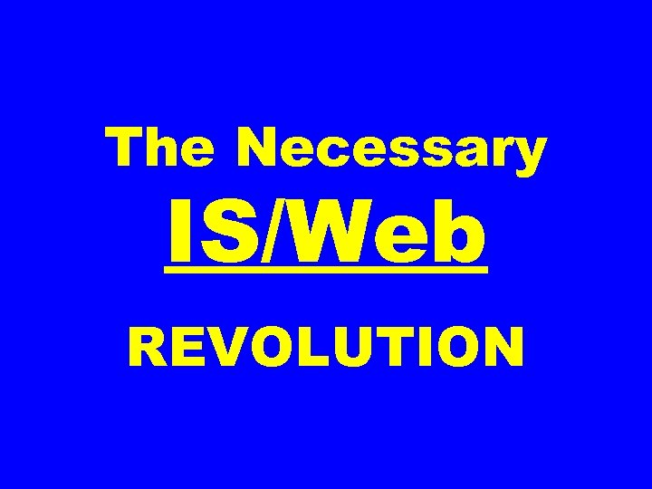 The Necessary IS/Web REVOLUTION