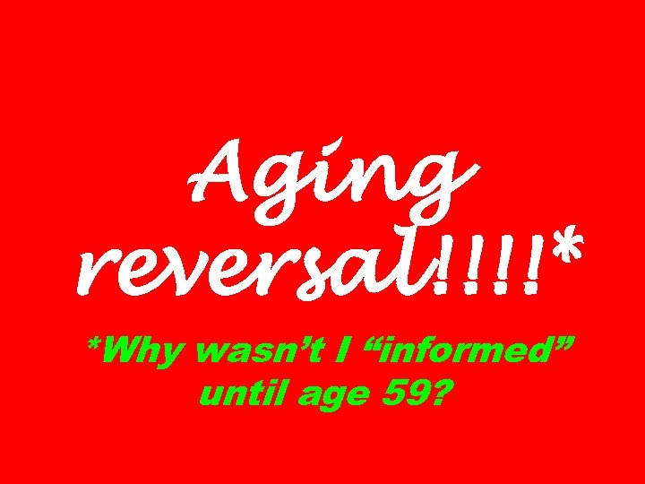 "Aging reversal!!!!* *Why wasn't I ""informed"" until age 59?"
