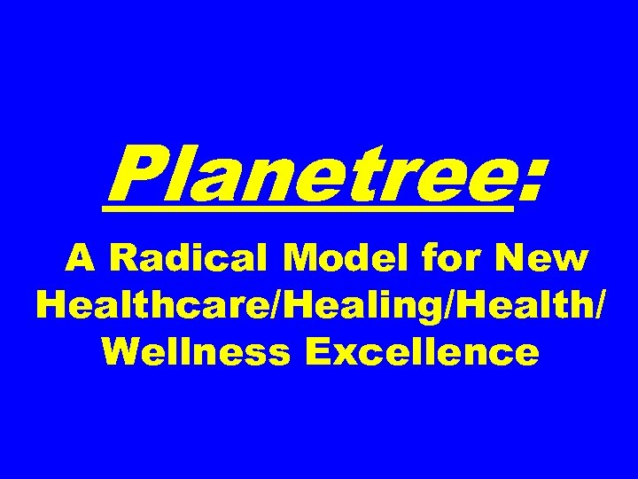 Planetree: A Radical Model for New Healthcare/Healing/Health/ Wellness Excellence