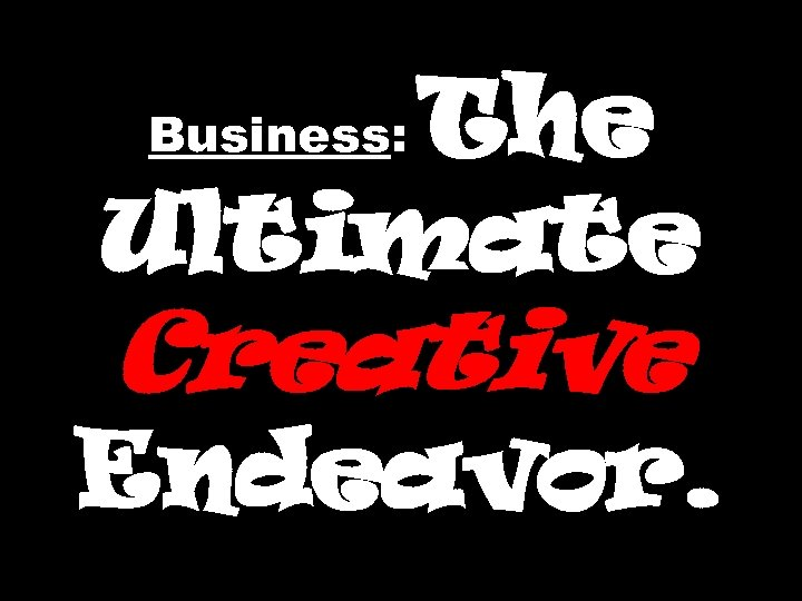 The Ultimate Business: Creative Endeavor.