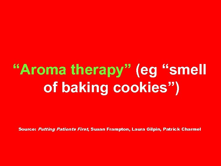 """Aroma therapy"" (eg ""smell of baking cookies"") Source: Putting Patients First, Susan Frampton, Laura"