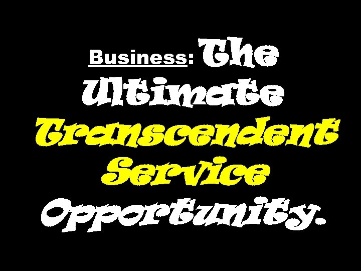 The Ultimate Business: Transcendent Service Opportunity.