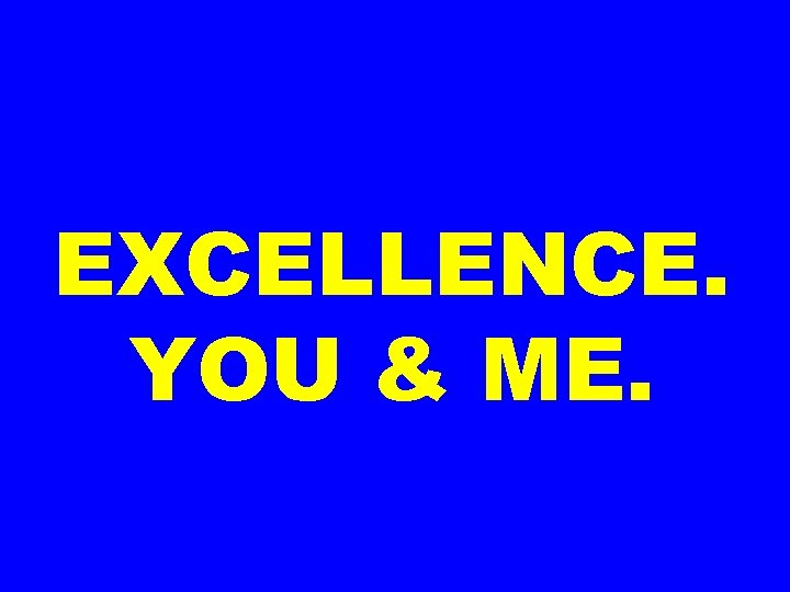 EXCELLENCE. YOU & ME.