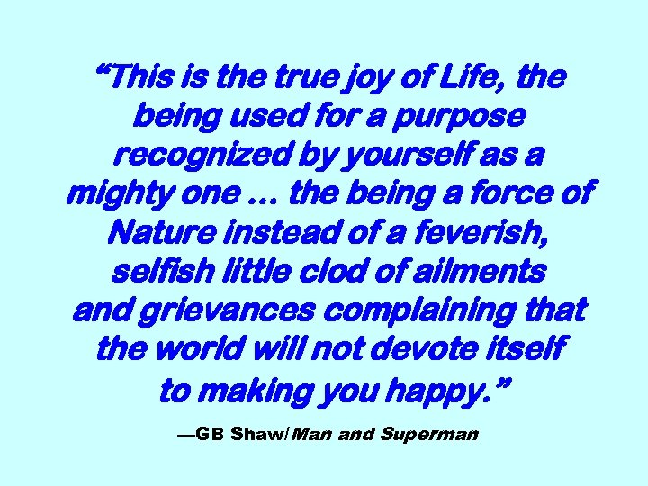 """This is the true joy of Life, the being used for a purpose recognized"