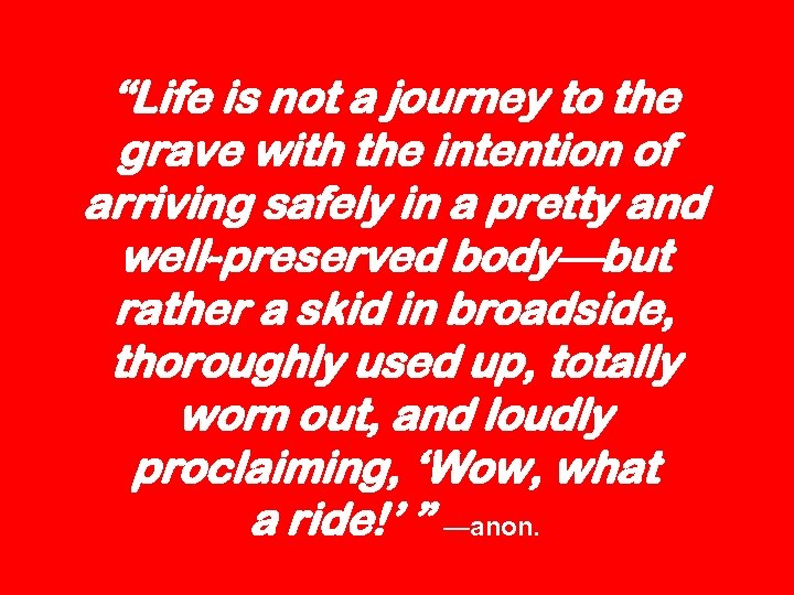 """Life is not a journey to the grave with the intention of arriving safely"