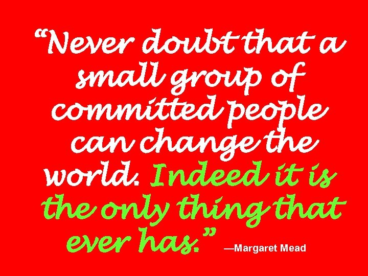 """Never doubt that a small group of committed people can change the world. Indeed"