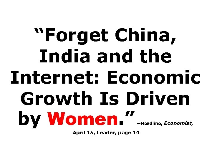"""Forget China, India and the Internet: Economic Growth Is Driven by Women. "" —Headline,"