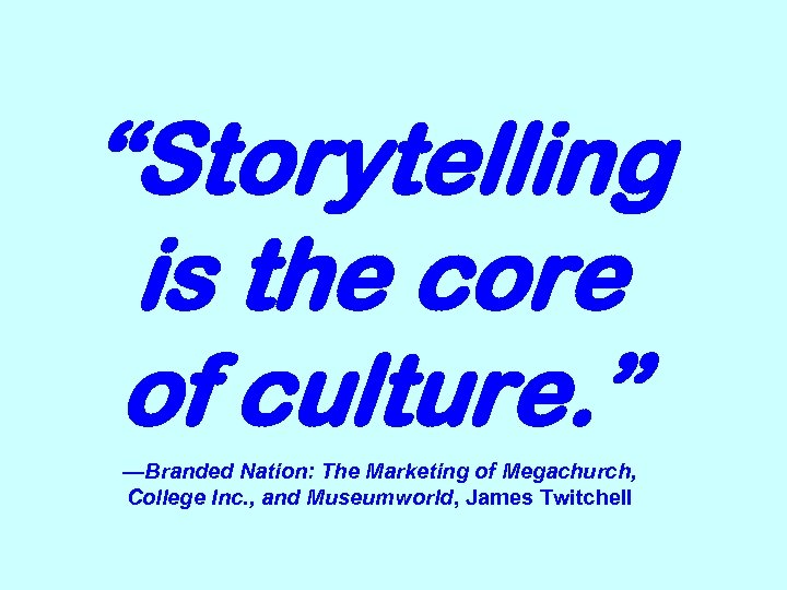 """Storytelling is the core of culture. "" —Branded Nation: The Marketing of Megachurch, College"