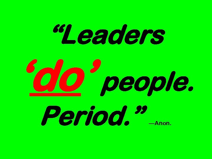 """Leaders 'do' people. Period. "" —Anon."