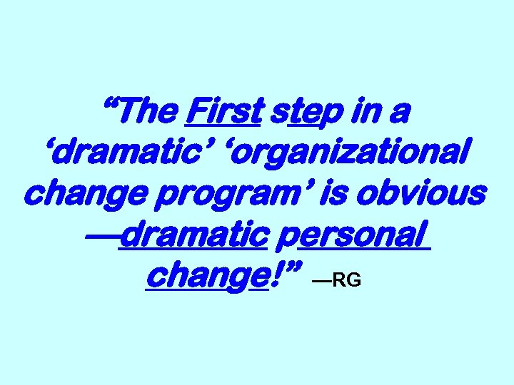 """The First step in a 'dramatic' 'organizational change program' is obvious —dramatic personal change!"""