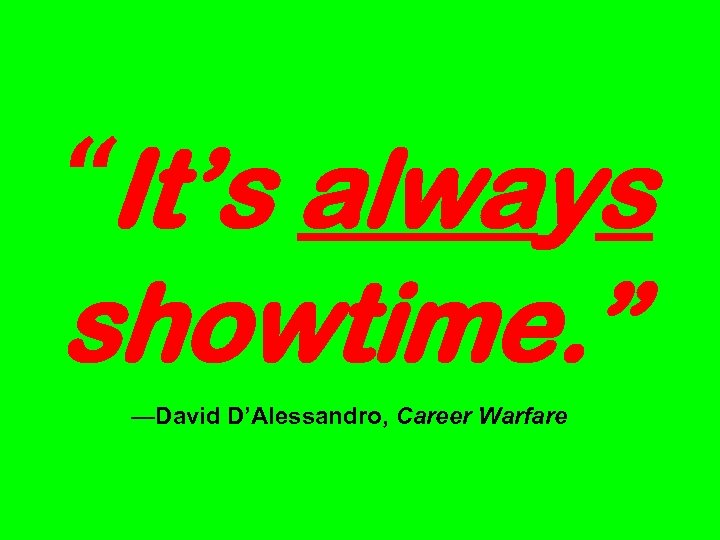 """It's always showtime. "" —David D'Alessandro, Career Warfare"