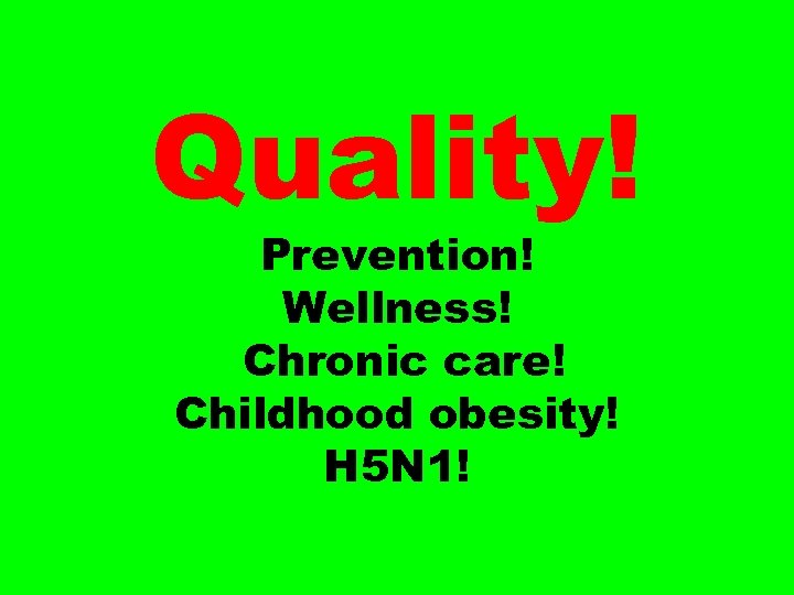 Quality! Prevention! Wellness! Chronic care! Childhood obesity! H 5 N 1!