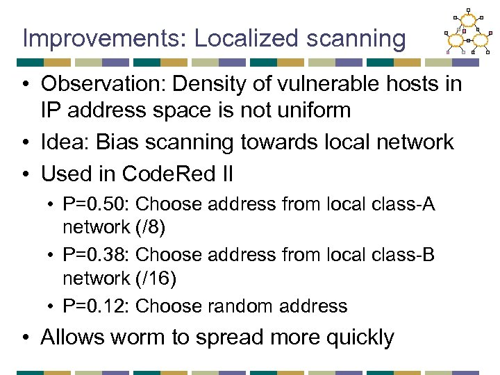 Improvements: Localized scanning • Observation: Density of vulnerable hosts in IP address space is