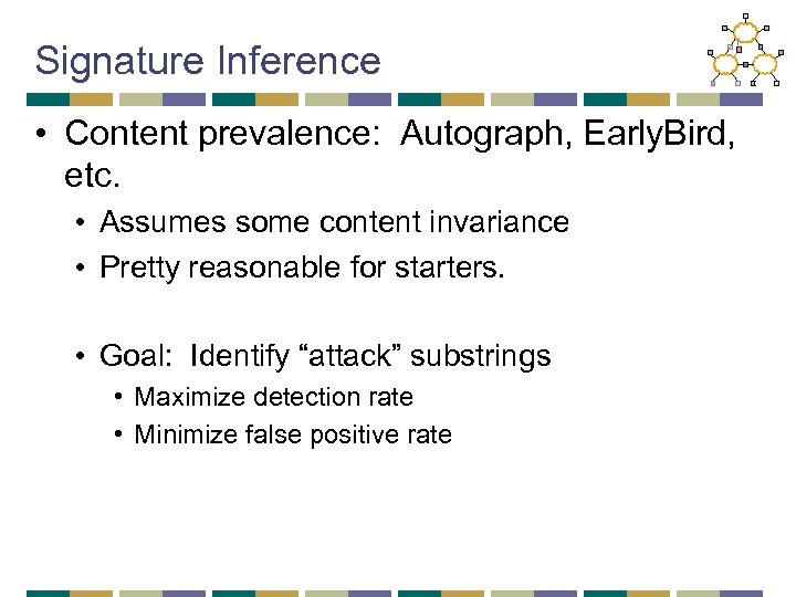 Signature Inference • Content prevalence: Autograph, Early. Bird, etc. • Assumes some content invariance