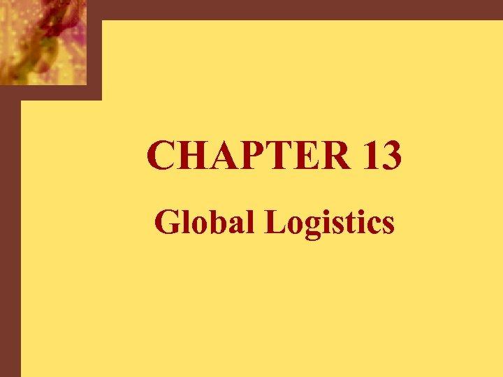 CHAPTER 13 Global Logistics