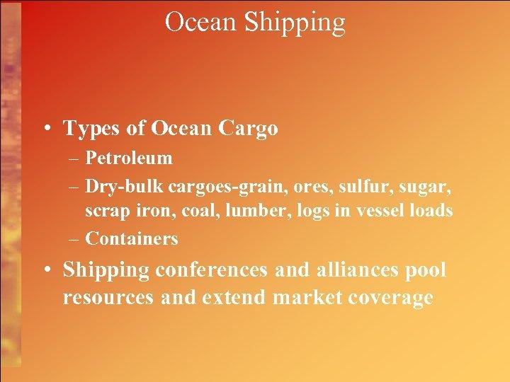 Ocean Shipping • Types of Ocean Cargo – Petroleum – Dry-bulk cargoes-grain, ores, sulfur,