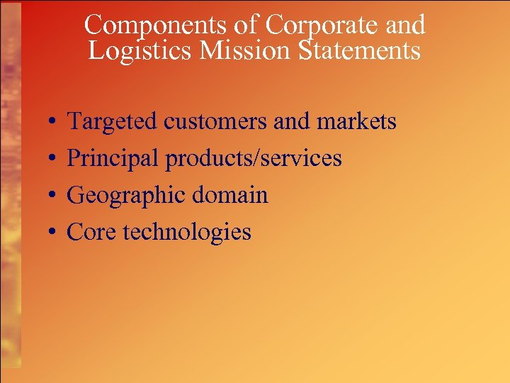 Components of Corporate and Logistics Mission Statements • • Targeted customers and markets Principal