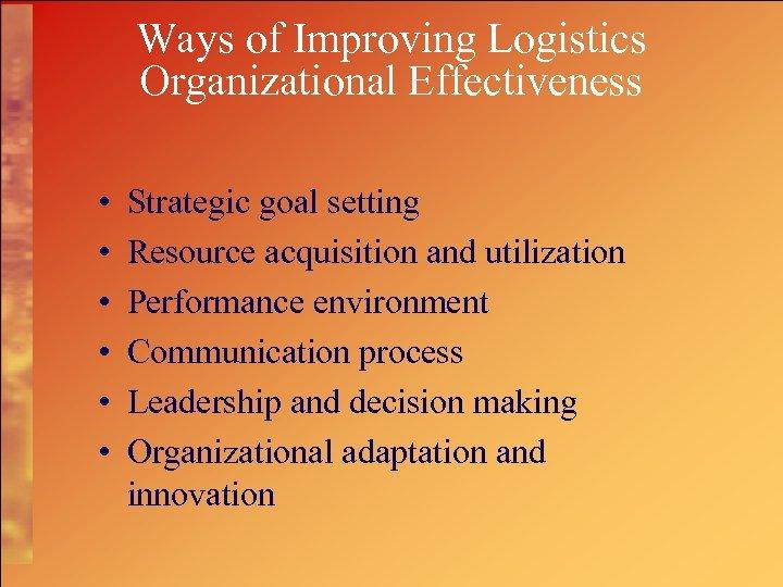 Ways of Improving Logistics Organizational Effectiveness • • • Strategic goal setting Resource acquisition