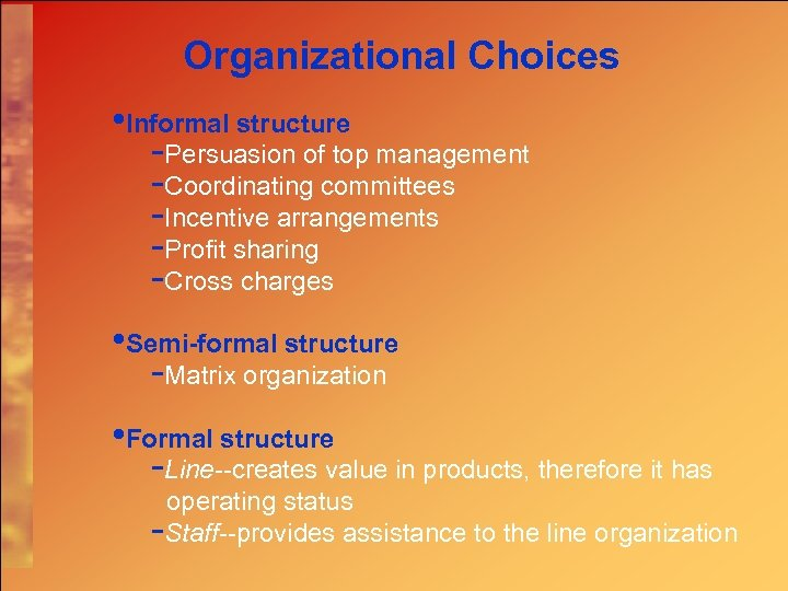 Organizational Choices • Informal structure -Persuasion of top management -Coordinating committees -Incentive arrangements -Profit